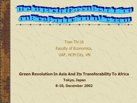 Tran Thi Ut Faculty of Economics, UAF, HCM City, VN Green Revolution In Asia And Its Transferability To Africa Tokyo, Japan 8-10, December 2002.