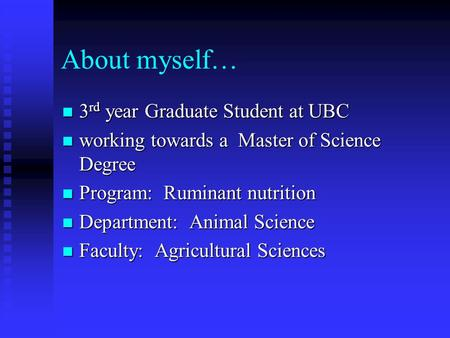 About myself… 3 rd year Graduate Student at UBC 3 rd year Graduate Student at UBC working towards a Master of Science Degree working towards a Master of.