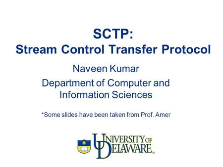 SCTP: Stream Control Transfer Protocol Naveen Kumar Department of Computer and Information Sciences *Some slides have been taken from Prof. Amer.