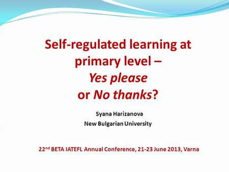 Self-regulated learning at primary level – Yes please or No thanks? Syana Harizanova New Bulgarian University 22 nd BETA IATEFL Annual Conference, 21-23.