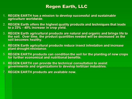 Regen Earth, LLC 1.REGEN EARTH has a mission to develop successful and sustainable agriculture worldwide. 2.REGEN Earth offers the highest quality products.