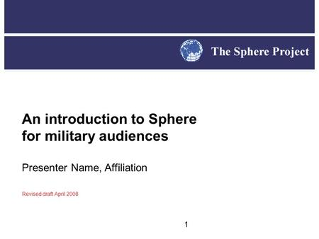 1 An introduction to Sphere for military audiences Presenter Name, Affiliation Revised draft April 2008.