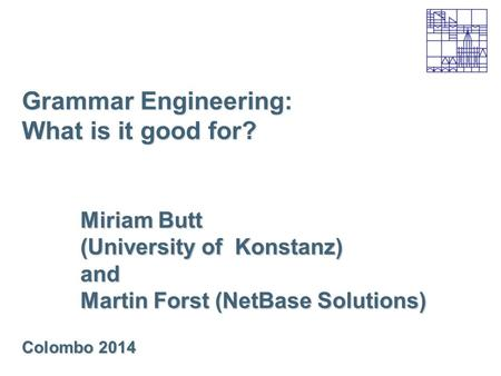 Grammar Engineering: What is it good for? Miriam Butt (University of Konstanz) and Martin Forst (NetBase Solutions) Colombo 2014.