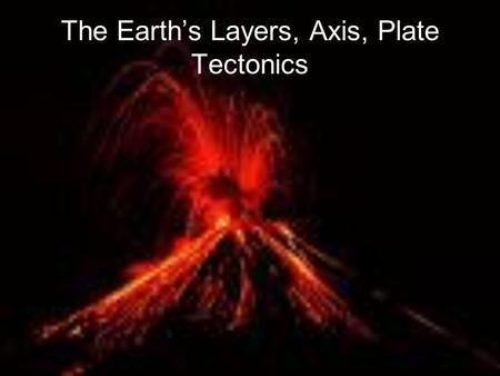 The Earth's Layers, Axis, Plate Tectonics. Earth's Layers The Earth is made of 3 layers- crust, mantle, and core The circumference of the earth at the.
