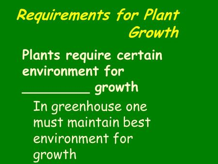 Requirements for Plant Growth Plants require certain environment for ________ growth In greenhouse one must maintain best environment for growth.