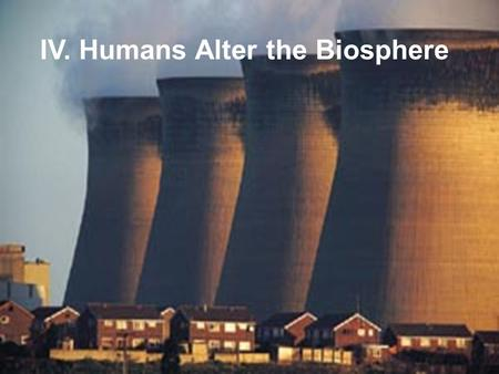IV. Humans Alter the Biosphere. A. Food Production Causes Land Pollution 1. Agriculture (man-made monocultures) that must be maintained by a high energy.