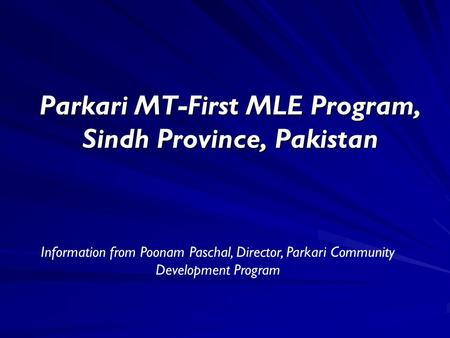 Parkari MT-First MLE Program, Sindh Province, Pakistan Information from Poonam Paschal, Director, Parkari Community Development Program.