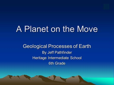 A Planet on the Move Geological Processes of Earth By Jeff Pathfinder Heritage Intermediate School 6th Grade.