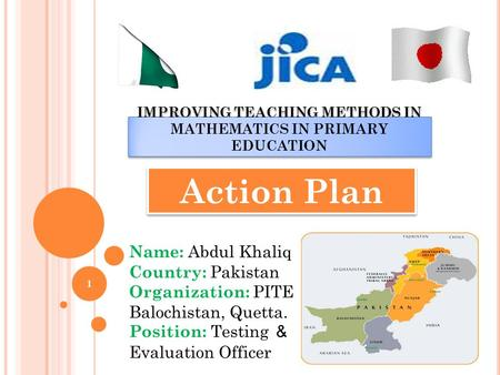 IMPROVING TEACHING METHODS IN MATHEMATICS IN PRIMARY EDUCATION Action Plan Name: Abdul Khaliq Country: Pakistan Organization: PITE Balochistan, Quetta.