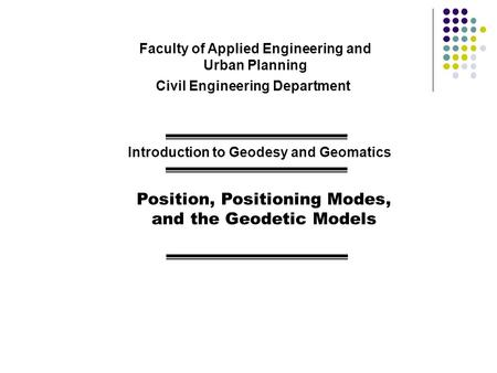 Faculty of Applied Engineering and Urban Planning Civil Engineering Department Introduction to Geodesy and Geomatics Position, Positioning Modes, and the.