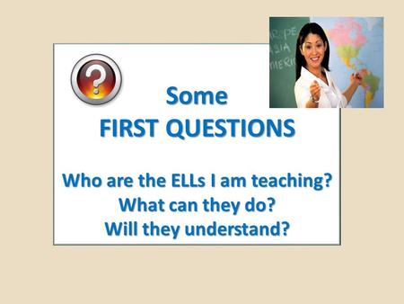 Some FIRST QUESTIONS Who are the ELLs I am teaching? What can they do? Will they understand?