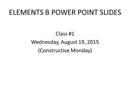 ELEMENTS B POWER POINT SLIDES Class #1 Wednesday, August 19, 2015 (Constructive Monday)