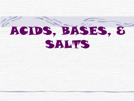 ACIDS, BASES, & SALTS ACIDS Contain hydrogen ions, H + also called hydronium ions, H 3 O + Taste sour (remember not to taste chemicals as a rule) Dangerous.