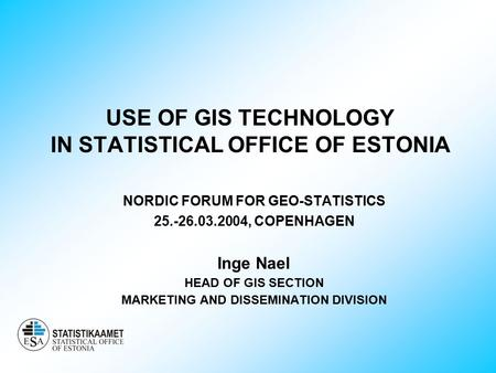 USE OF GIS TECHNOLOGY IN STATISTICAL OFFICE OF ESTONIA NORDIC FORUM FOR GEO-STATISTICS 25.-26.03.2004, COPENHAGEN Inge Nael HEAD OF GIS SECTION MARKETING.