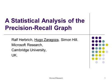 Microsoft Research1 A Statistical Analysis of the Precision-Recall Graph Ralf Herbrich, Hugo Zaragoza, Simon Hill. Microsoft Research, Cambridge University,