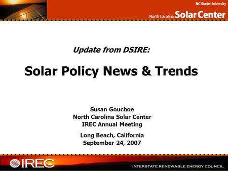 Update from DSIRE: Solar Policy News & Trends Susan Gouchoe North Carolina Solar Center IREC Annual Meeting Long Beach, California September 24, 2007.