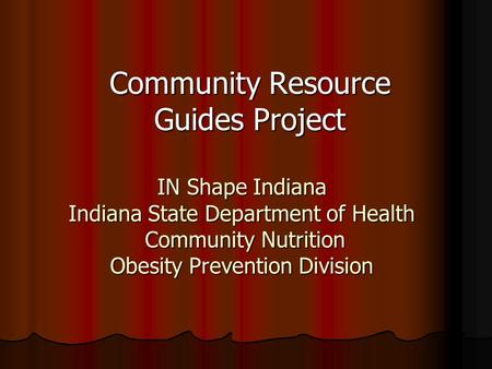IN Shape Indiana Indiana State Department of Health Community Nutrition Obesity Prevention Division Community Resource Guides Project.