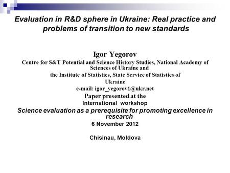 Evaluation in R&D sphere in Ukraine: Real practice and problems of transition to new standards Igor Yegorov Centre for S&T Potential and Science History.