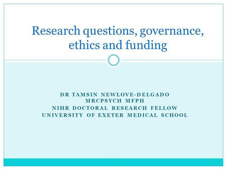 DR TAMSIN NEWLOVE-DELGADO MRCPSYCH MFPH NIHR DOCTORAL RESEARCH FELLOW UNIVERSITY OF EXETER MEDICAL SCHOOL Research questions, governance, ethics and funding.