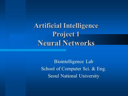 Artificial Intelligence Project 1 Neural Networks Biointelligence Lab School of Computer Sci. & Eng. Seoul National University.