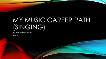 MY MUSIC CAREER PATH (SINGING) By: Khadejah Watt 9WG.
