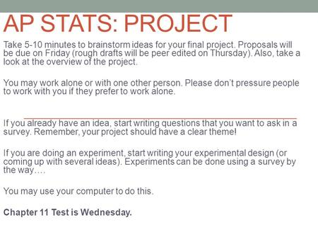 AP STATS: PROJECT Take 5-10 minutes to brainstorm ideas for your final project. Proposals will be due on Friday (rough drafts will be peer edited on Thursday).