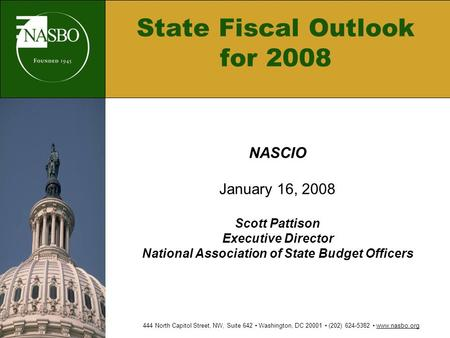 State Fiscal Outlook for 2008 NASCIO January 16, 2008 Scott Pattison Executive Director National Association of State Budget Officers 444 North Capitol.