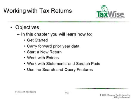 1 / 23 © 2006, Universal Tax Systems, Inc. All Rights Reserved. Working with Tax Returns Objectives –In this chapter you will learn how to: Get Started.