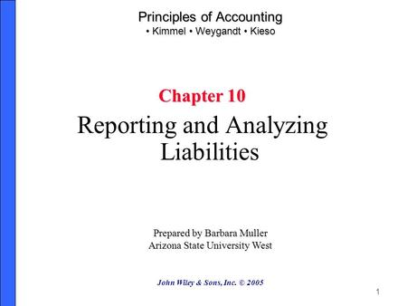 1 Principles of Accounting Kimmel Weygandt Kieso Chapter 10 Reporting and Analyzing Liabilities Prepared by Barbara Muller Arizona State University West.