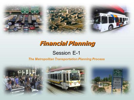 Financial Planning Session E-1 The Metropolitan Transportation Planning Process.