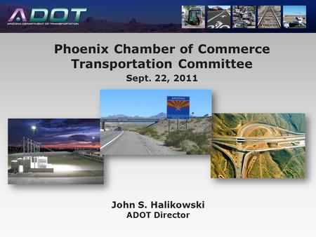John S. Halikowski ADOT Director Phoenix Chamber of Commerce Transportation Committee Sept. 22, 2011.