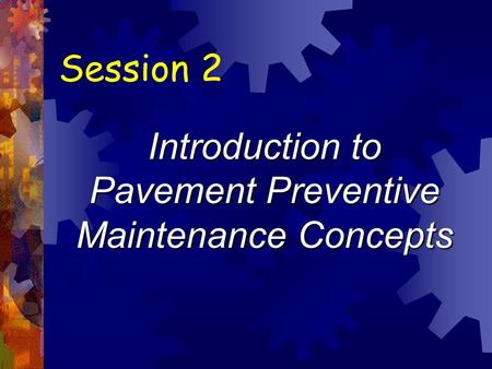 Session 2 Introduction to Pavement Preventive Maintenance Concepts.