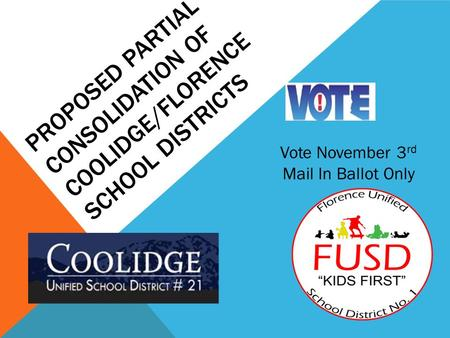 PROPOSED PARTIAL CONSOLIDATION OF COOLIDGE/FLORENCE SCHOOL DISTRICTS Vote November 3 rd Mail In Ballot Only.