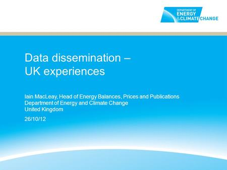 Data dissemination – UK experiences Iain MacLeay, Head of Energy Balances, Prices and Publications Department of Energy and Climate Change United Kingdom.