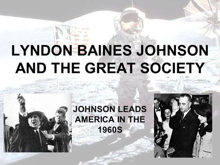 LYNDON BAINES JOHNSON AND THE GREAT SOCIETY JOHNSON LEADS AMERICA IN THE 1960S.