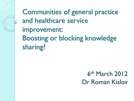 Communities of general practice and healthcare service improvement: Boosting or blocking knowledge sharing? 6 th March 2012 Dr Roman Kislov.