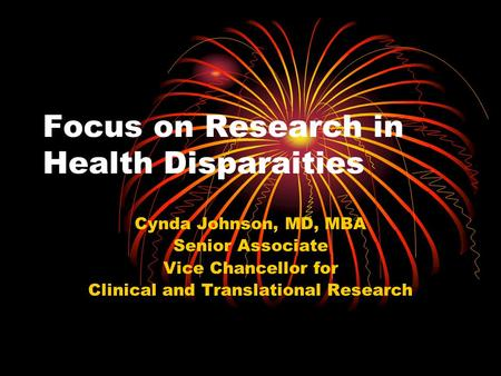Focus on Research in Health Disparaities Cynda Johnson, MD, MBA Senior Associate Vice Chancellor for Clinical and Translational Research.