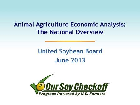 Animal Agriculture Economic Analysis: The National Overview United Soybean Board June 2013.