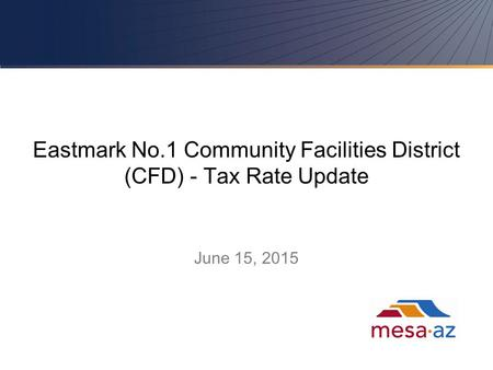 Eastmark No.1 Community Facilities District (CFD) - Tax Rate Update June 15, 2015 1.