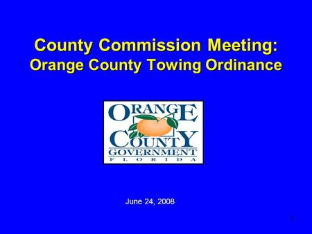 1 County Commission Meeting: Orange County Towing Ordinance June 24, 2008.