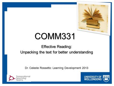 COMM331 Effective Reading: Unpacking the text for better understanding Dr. Celeste Rossetto: Learning Development 2013.