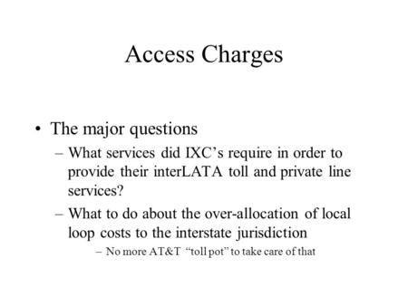 Access Charges The major questions –What services did IXC's require in order to provide their interLATA toll and private line services? –What to do about.