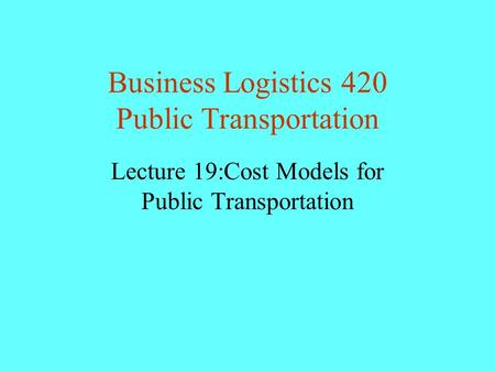 Business Logistics 420 Public Transportation Lecture 19:Cost Models for Public Transportation.