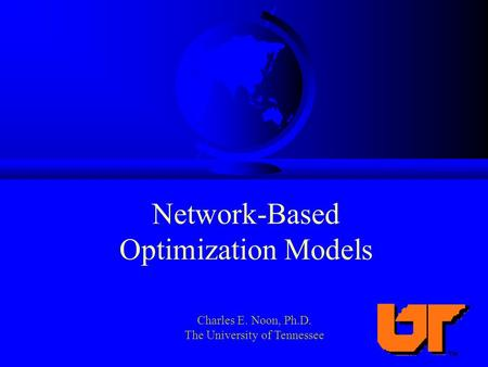 Network-Based Optimization Models Charles E. Noon, Ph.D. The University of Tennessee.