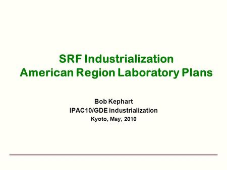 SRF Industrialization American Region Laboratory Plans Bob Kephart IPAC10/GDE industrialization Kyoto, May, 2010.