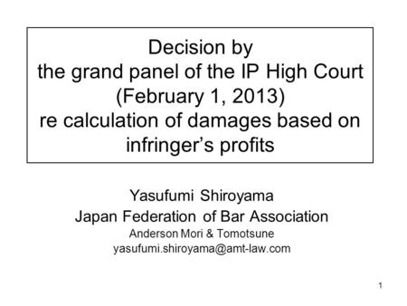 1 Decision by the grand panel of the IP High Court (February 1, 2013) re calculation of damages based on infringer's profits Yasufumi Shiroyama Japan Federation.
