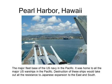 Pearl Harbor, Hawaii The major fleet base of the US navy in the Pacific. It was home to all the major US warships in the Pacific. Destruction of these.