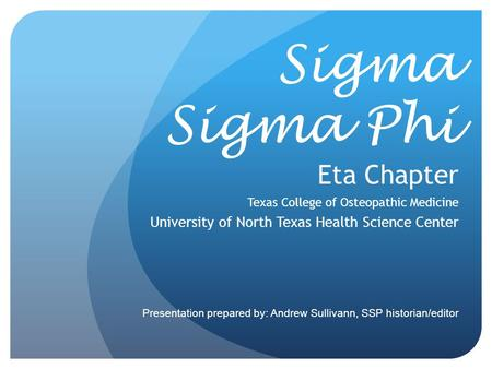 Sigma Sigma Phi Eta Chapter Texas College of Osteopathic Medicine University of North Texas Health Science Center Presentation prepared by: Andrew Sullivann,