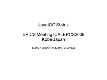 JavaIOC Status EPICS Meeting ICALEPCS2009 Kobe Japan Marty Kraimer And Matej Sekoranja.