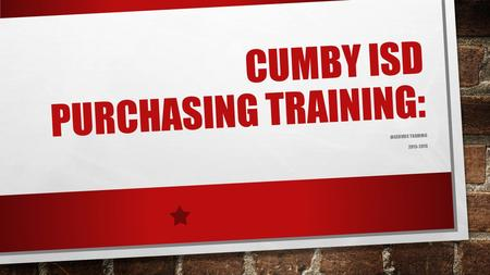 CUMBY ISD PURCHASING TRAINING: INSERVICE TRAINING 2015-2016.